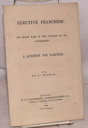Elective franchise: by what law is the nation to be governed? A question for electors: M'Ghee, rev....