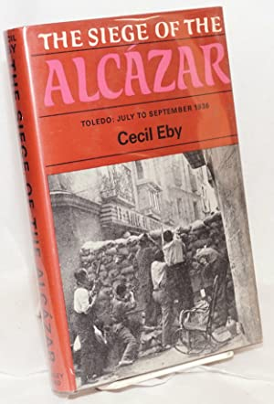 The siege of the Alcazar. Toledo: July to September 1936 [subtitle from dj]: Eby, Cecil