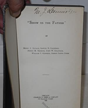 Show us the Father: Savage, Minot J., Samuel R. Calthrop, Henry M. Simmons, John W. Chadwick, ...