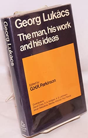 Georg Lukacs the man, his work and his ideas: Parkinson, G. H. R., ed