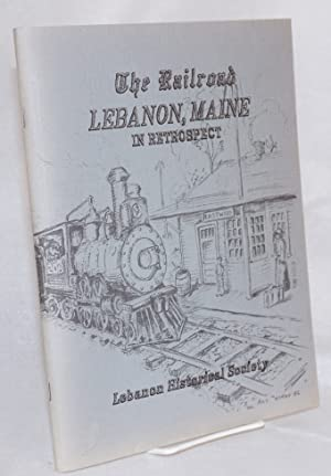 The railroad Lebanon, Maine; in retrospect, illustrated with many old photographs, published in ...