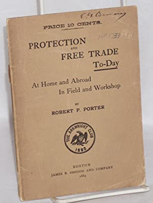 Protection and free trade to-day at home and abroad, in field and workshop: Porter, Robert P.