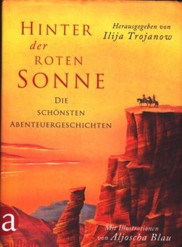 Hinter der roten Sonne : Die schönsten Abenteuergeschichten ;. - Trojanow, Ilija [Hrsg.] ; Blau, Aljoscha [Ill.]