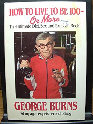 HOW TO LIVE TO BE 100 -: Burns, George