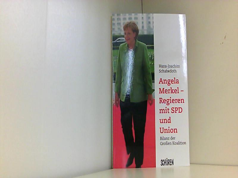 Angela Merkel - Regieren mit SPD und Union: Bilanz der Großen Koalition - J Schabedoth, Hans