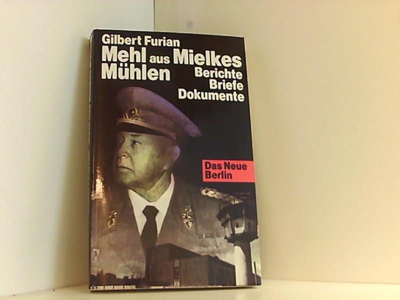 Mehl aus Mielkes Mühlen Berichte. Briefe. Dokumente: Furian, Gilbert: