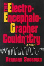 The Electroencephalographer Couldn't Cry: A Novel: Sussman, Bernard