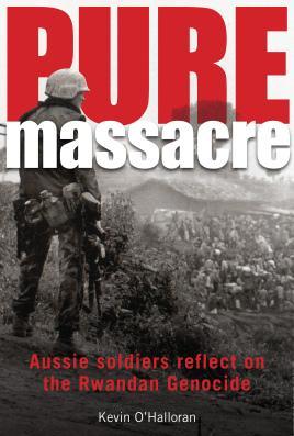 Pure Massacre: soldiers reflect on the Rwandan: O'Halloran, Kevin