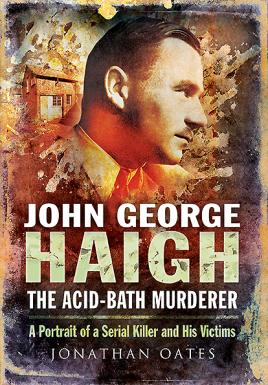 John George Haigh, the Acid-Bath Murderer: A: Oates, Jonathan