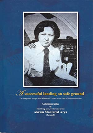 A Successful Landing on Safe Gound: The Dangerous Escape from Khomeini¿s Claws to the Land of Fre...