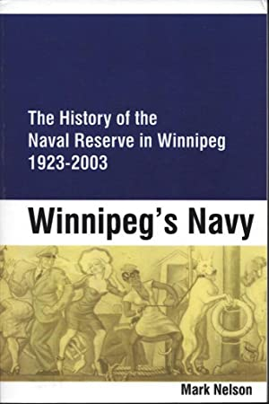 Winnipeg's Navy: The History of the Naval Reserve in Winnipeg, 1923-2003: Nelson, Mark