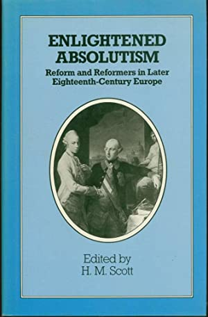 Enlightened Absolutism: Reform and Reformers in Later Eighteenth-Century Europe: Scott, H.M.