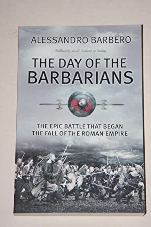 The Day Of The Barbarians - The Epic Battle That Began The Fall Of The Roman Empire