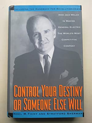 Control Your Destiny Or Someone Else Will - How Jack Welch Is Making General Electric The World's...