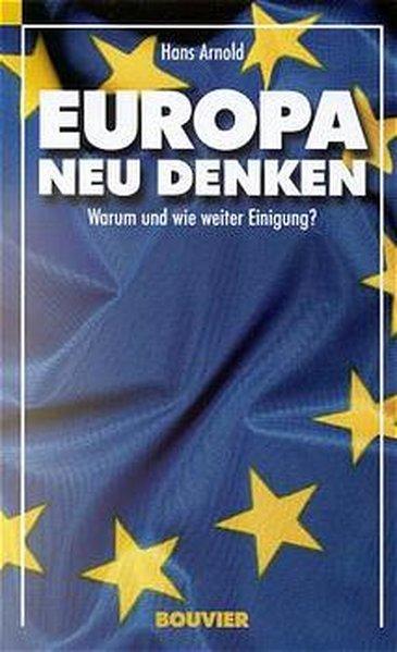 Europa neu denken: Warum und wie weiter: Arnold, Hans,