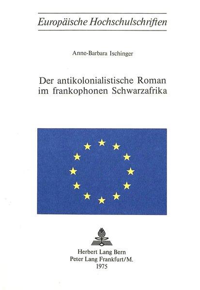 Der antikolonialistische Roman im frankophonen Schwarzafrika (Europäische: Ischinger, Anne-Barbara,
