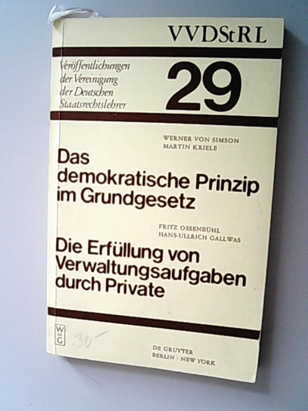 Das demokratische Prinzip im Grundgesetz. Die Erfüllung von Verwaltungsaufgaben durch Private. Berichte und Diskussionen auf der Tagung der Vereinigung der Deutschen Staatsrechtslehrer in Speyer am 8. und 9. Oktober 1970.