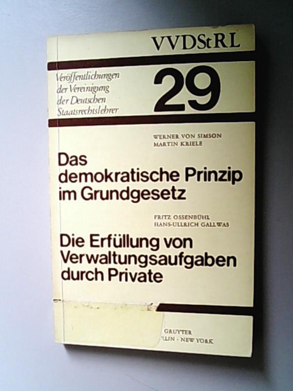 Das demokratische Prinzip im Grundgesetz. Die Erfüllung von Verwaltungsaufgaben durch Private Berichte und Diskussionen auf der Tagung der Vereinigung der Deutschen Staatsrechtslehrer in Speyer am 8. und 9. Oktober 1970