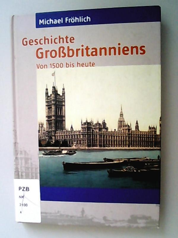 Geschichte Großbritanniens : von 1500 bis heute.: Fröhlich, Michael,