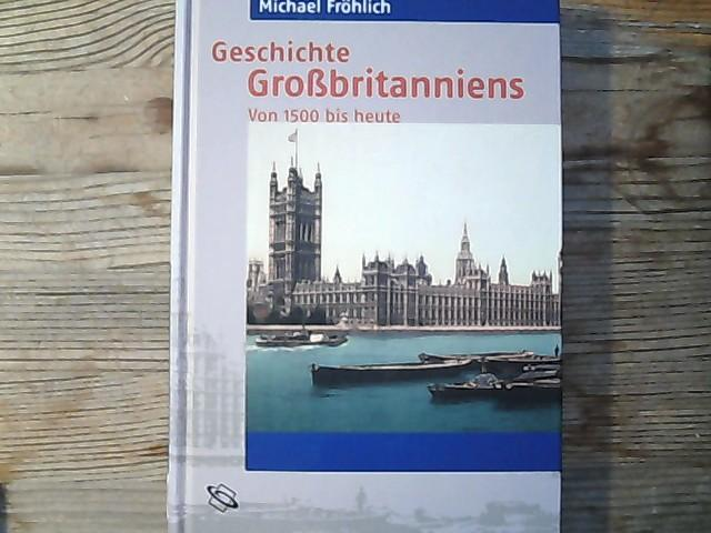 Geschichte Grossbritanniens : von 1500 bis heute.: Fröhlich, Michael,