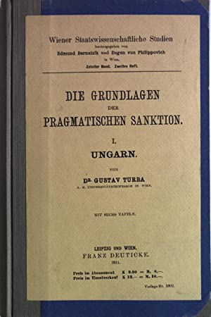 Die Grundlagen der pragmatischen Sanktion. Teil I: Ungarn. Wien Staatswissenschaftliche Studien, X....