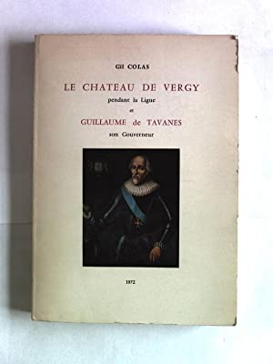 Le chateau de Vergy pendant la Ligue et Guillaume de Tavanes son Gouverneur. Notes pour servir a l ...