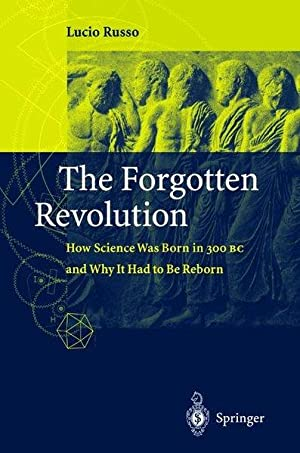The Forgotten Revolution. How Science Was Born in 300 BC and Why it Had to Be Reborn.