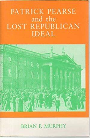 Patrick Pearse and the Lost Republican Ideal (signed): Murphy, Brian P.