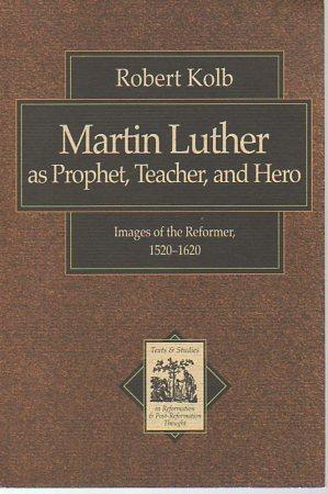 Martin Luther as Prophet, Teacher, and Hero: Kolb, Robert