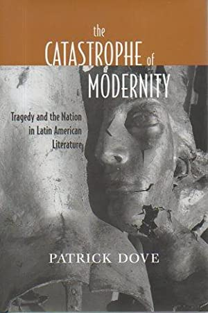 The Catastrophe of Modernity: Tragedy and the Nation in Latin American Literature: Dove, Patrick