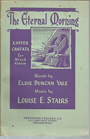 The Eternal Morning: Easter Cantata for Mixed Voices: Stairs, Louise E. (music); Yale, Elsie Duncan...