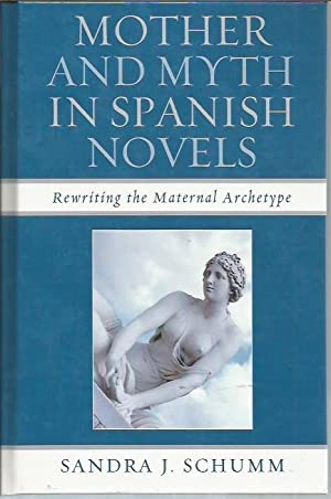 Mother and Myth in Spanish Novels: Rewriting the Matriarchal Archetype: Schumm, Sandra J.
