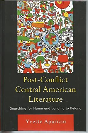 Post-Conflict Central American Literature: Searching for Home and Longing to Belong: Aparicio, ...