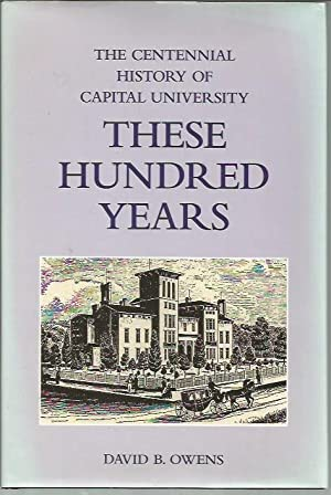 These Hundred Years: The Centennial History of Capital University (2nd Printing, 2002): Owens, ...