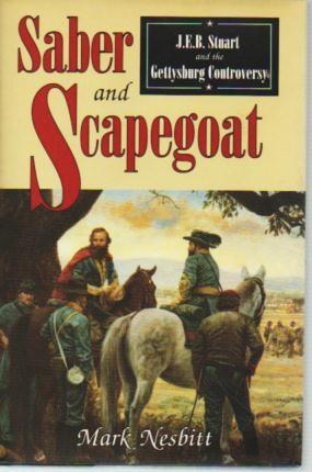 Saber and Scapegoat: J.E.B. Stuart and the Gettysburg Controversy: Nesbitt, Mark