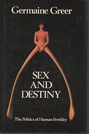 Sex and Destiny: The Politics of Human Fertility (signed): Greer, Germaine
