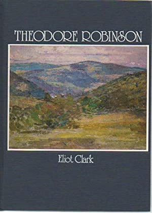 Theodore Robinson: His Life and Art: Clark, Eliot