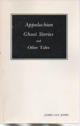 Appalachian Ghost Stories and Other Tales: Jones, James Gay