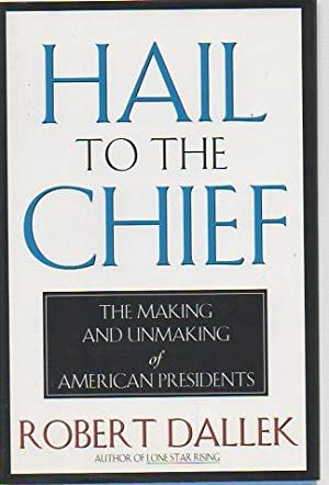 Hail to the Chief: The Making and Unmaking of American Presidents: Dallek, Robert