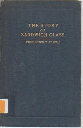 The Story of Sandwich Glass: Irwin, Frederick T.