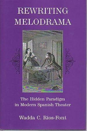 Rewriting Melodrama: The Hidden Paradigm in Modern Spanish Theater: Rios-Font, Wadda C.
