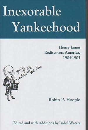 Inexorable Yankeehood: Henry James Rediscovers America, 1904-1905: Hoople, Robin P.