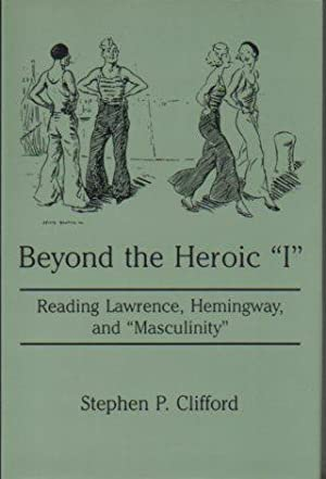 """Beyond the Heroic """"I"""": Reading Lawrence, Hemingway, and """"Masculinity"""": Clifford..."""