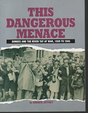 This Dangerous Menace: Dundee and the River Tay at War, 1939-1945: Jeffrey, Andrew