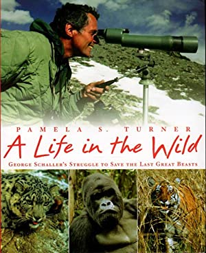 A LIFE IN THE WILD: George Schaller's Struggle to Save the Last Great Beasts.: Turner, Pamela S...