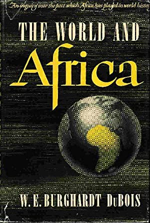 THE WORLD AND AFRICA: An Inquiry into the Part which Africa Has Played in World History.: Du Bois, ...