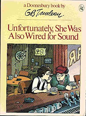 UNFORTUNATELY, SHE WAS ALSO WIRED FOR SOUND: A Doonesbury Book.