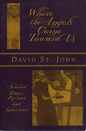 WHERE THE ANGELS COME TOWARD US: Selected Essays, Reviews & Interviews.: St. John, David.