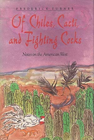 OF CHILES, CACTI, AND FIGHTING COCKS: Notes on the American West.: Turner, Frederick.