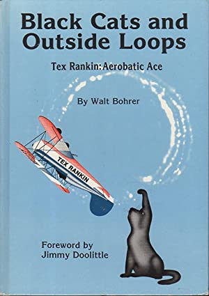BLACK CATS AND OUTSIDE LOOPS: Tex Rankin: Pilot and Legend.: Rankin, Tex, 1893-1947] Bohrer, Walt